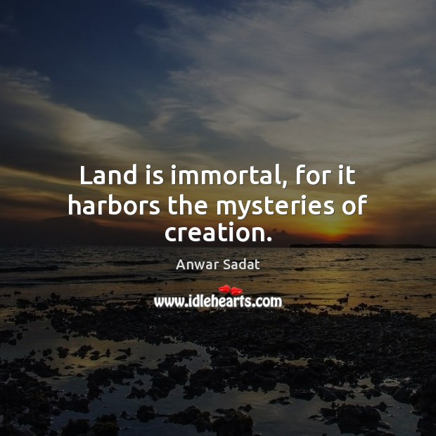Land is immortal, for it harbors the mysteries of creation. Image