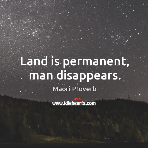 Land is permanent, man disappears. Maori Proverbs Image