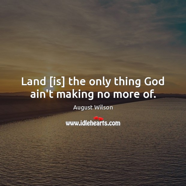 Land [is] the only thing God ain't making no more of. August Wilson Picture Quote