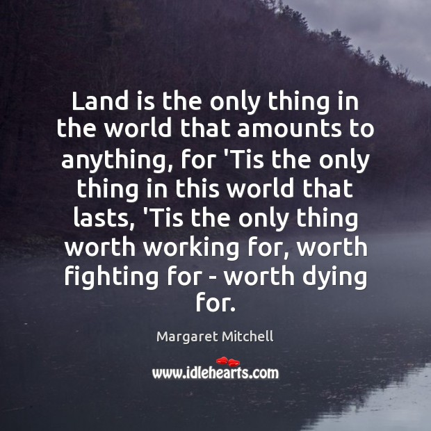 Land is the only thing in the world that amounts to anything, Margaret Mitchell Picture Quote