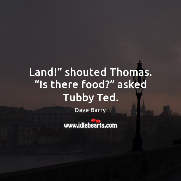 """Land!"""" shouted Thomas. """"Is there food?"""" asked Tubby Ted. Dave Barry Picture Quote"""