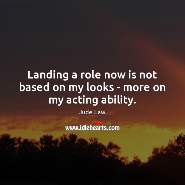 Image, Landing a role now is not based on my looks – more on my acting ability.