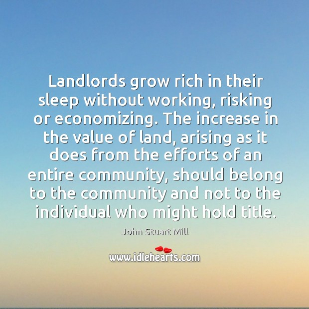 Image, Landlords grow rich in their sleep without working, risking or economizing. The