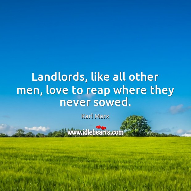 Landlords, like all other men, love to reap where they never sowed. Image