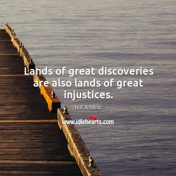 Lands of great discoveries are also lands of great injustices. Image