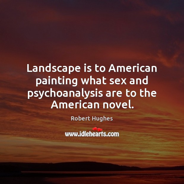 Image, Landscape is to American painting what sex and psychoanalysis are to the American novel.