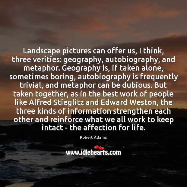 Landscape pictures can offer us, I think, three verities: geography, autobiography, and Robert Adams Picture Quote