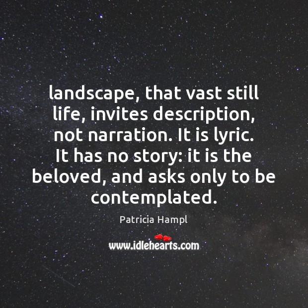 Landscape, that vast still life, invites description, not narration. It is lyric. Image