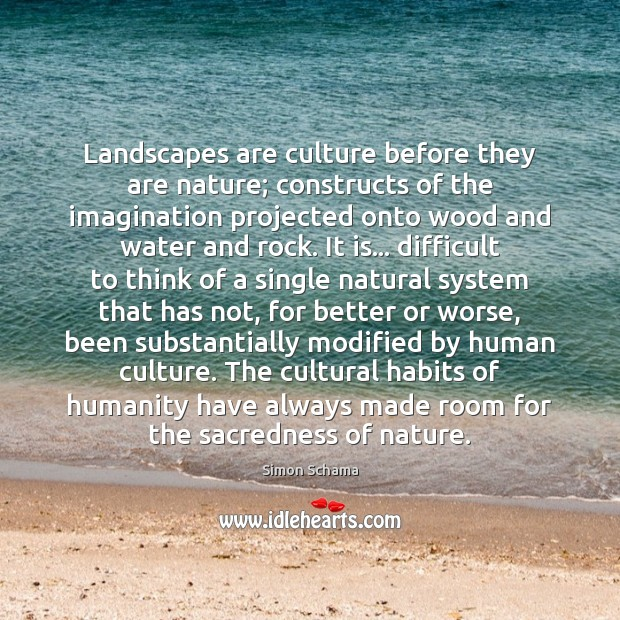 Landscapes are culture before they are nature; constructs of the imagination projected Image