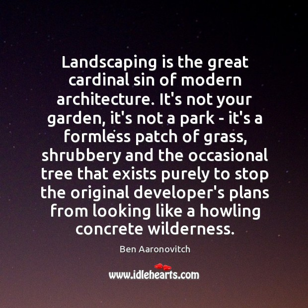 Landscaping is the great cardinal sin of modern architecture. It's not your Ben Aaronovitch Picture Quote