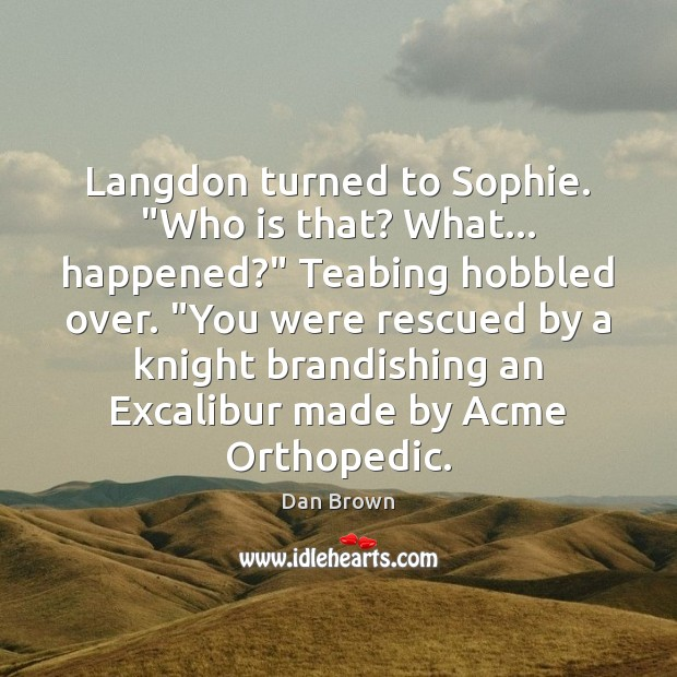 "Image, Langdon turned to Sophie. ""Who is that? What… happened?"" Teabing hobbled over. """