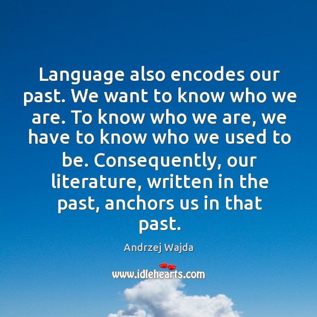 Language also encodes our past. We want to know who we are. Andrzej Wajda Picture Quote