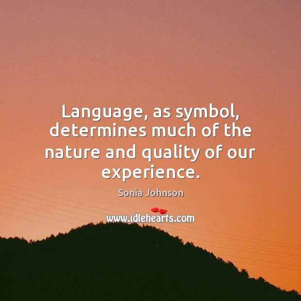 Image, Language, as symbol, determines much of the nature and quality of our experience.