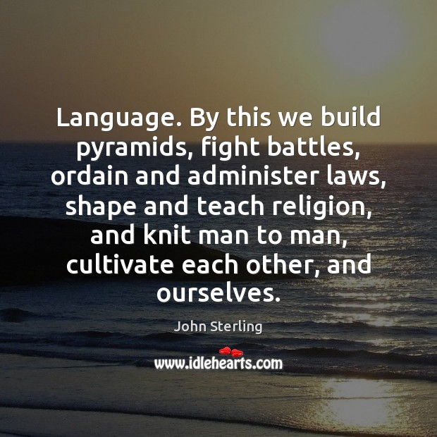Image, Language. By this we build pyramids, fight battles, ordain and administer laws,