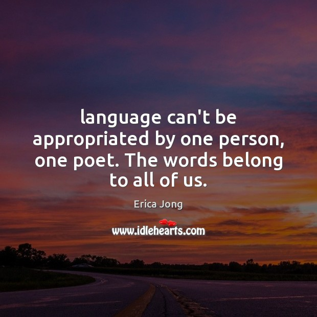 Language can't be appropriated by one person, one poet. The words belong to all of us. Erica Jong Picture Quote