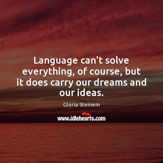 Language can't solve everything, of course, but it does carry our dreams and our ideas. Image