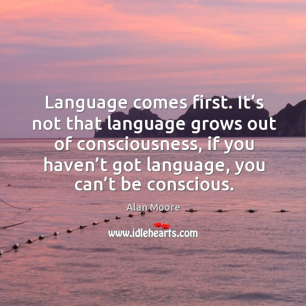 Language comes first. It's not that language grows out of consciousness, if you haven't got language, you can't be conscious. Image