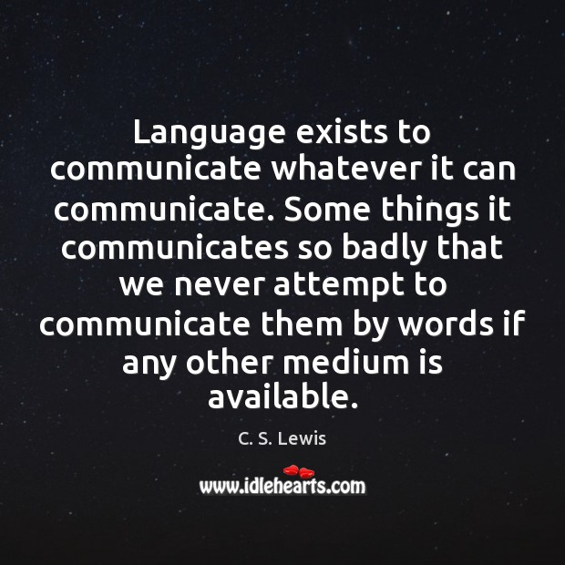 Language exists to communicate whatever it can communicate. Some things it communicates C. S. Lewis Picture Quote