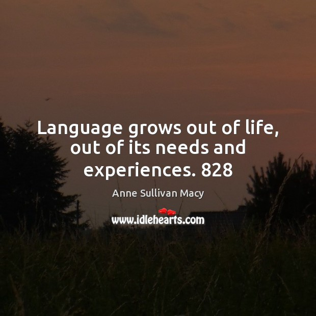 Image, Language grows out of life, out of its needs and experiences. 828