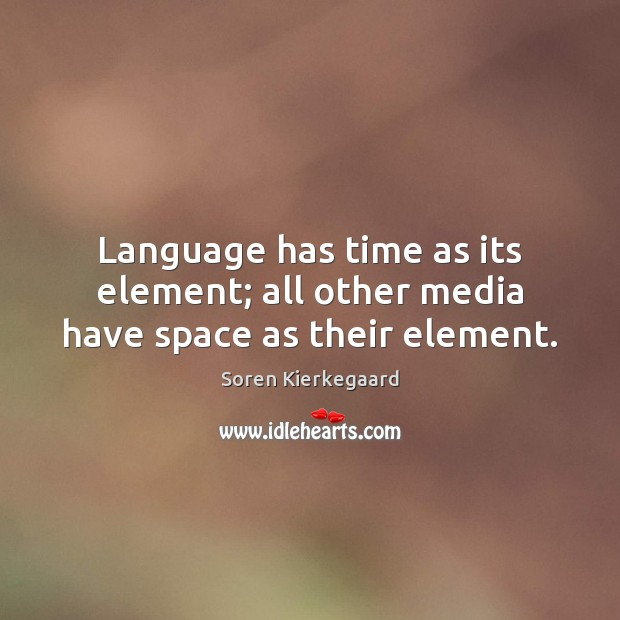 Language has time as its element; all other media have space as their element. Soren Kierkegaard Picture Quote