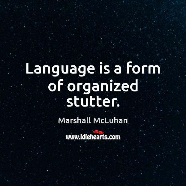 Language is a form of organized stutter. Marshall McLuhan Picture Quote