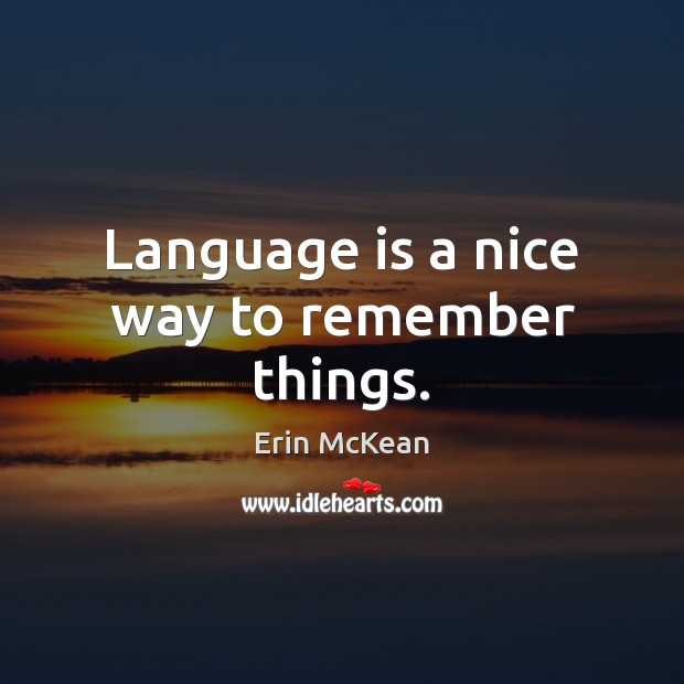 Language is a nice way to remember things. Erin McKean Picture Quote