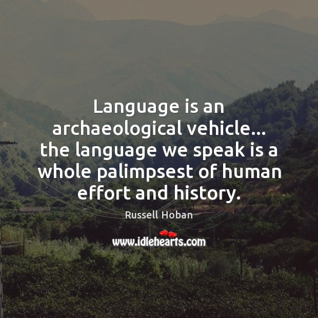 Image, Language is an archaeological vehicle… the language we speak is a whole