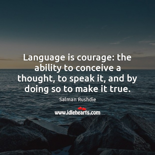 Language is courage: the ability to conceive a thought, to speak it, Salman Rushdie Picture Quote
