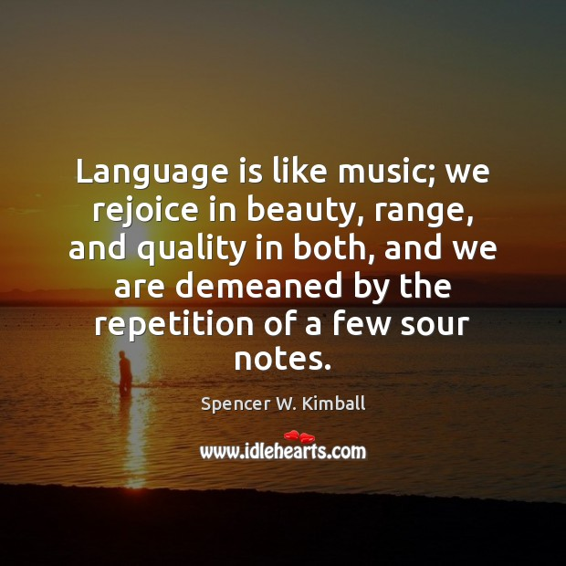 Language is like music; we rejoice in beauty, range, and quality in Spencer W. Kimball Picture Quote