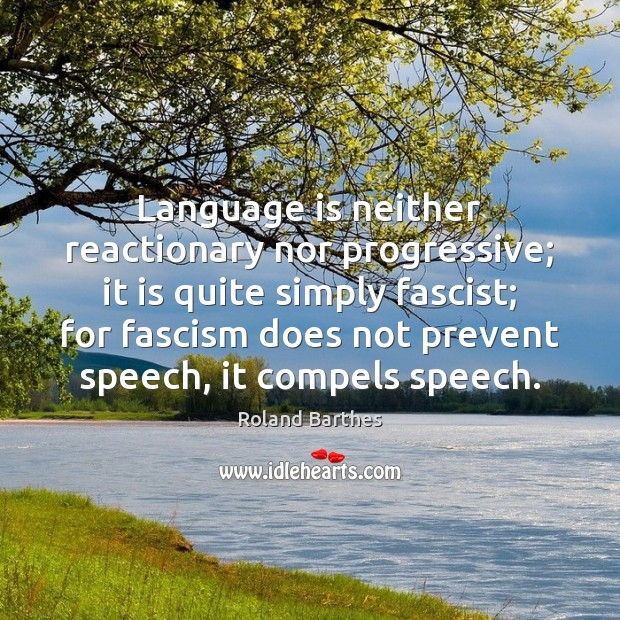 Language is neither reactionary nor progressive; it is quite simply fascist; for Image