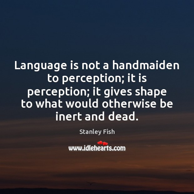 Language is not a handmaiden to perception; it is perception; it gives Stanley Fish Picture Quote