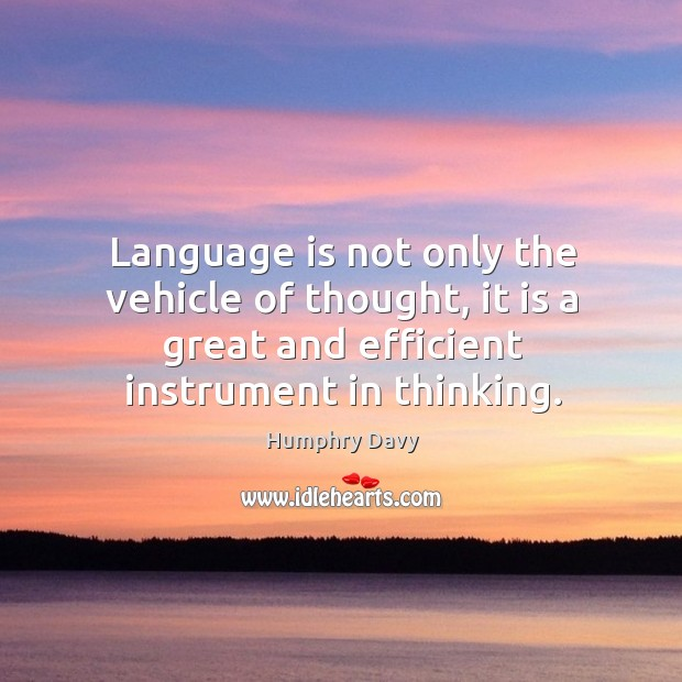 Language is not only the vehicle of thought, it is a great and efficient instrument in thinking. Image