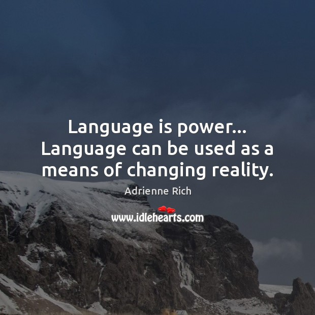 Language is power… Language can be used as a means of changing reality. Adrienne Rich Picture Quote