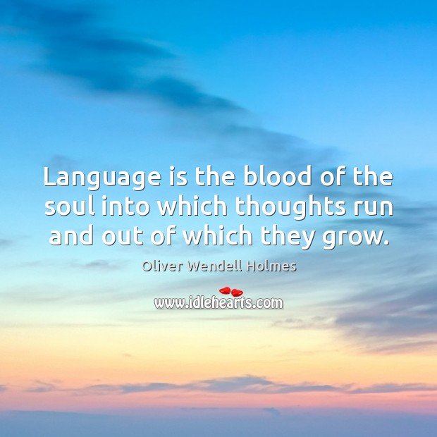 Language is the blood of the soul into which thoughts run and out of which they grow. Image