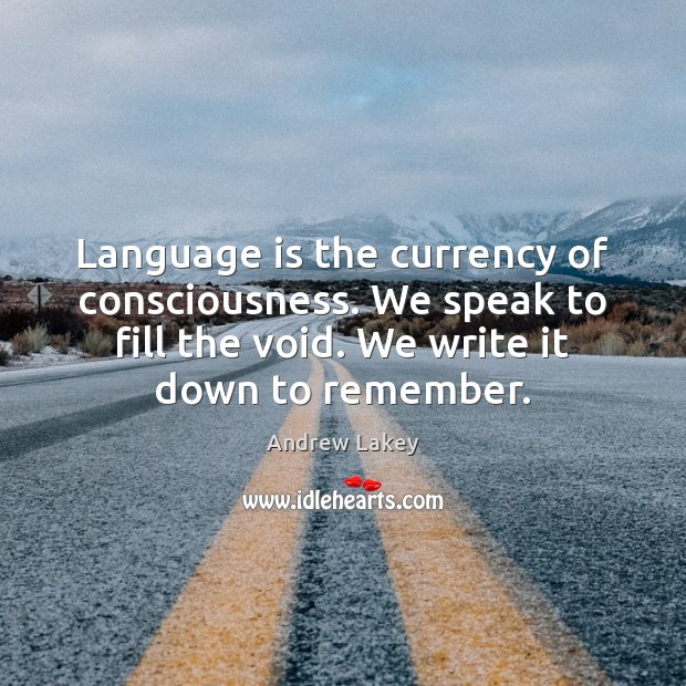 Image, Language is the currency of consciousness. We speak to fill the void.