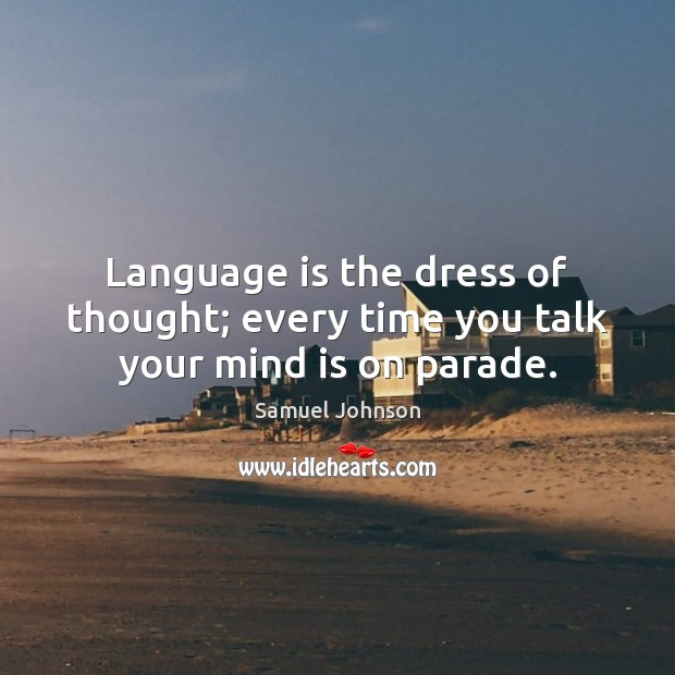 Image, Language is the dress of thought; every time you talk your mind is on parade.