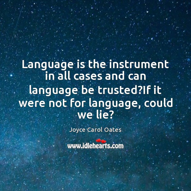 Language is the instrument in all cases and can language be trusted? Joyce Carol Oates Picture Quote