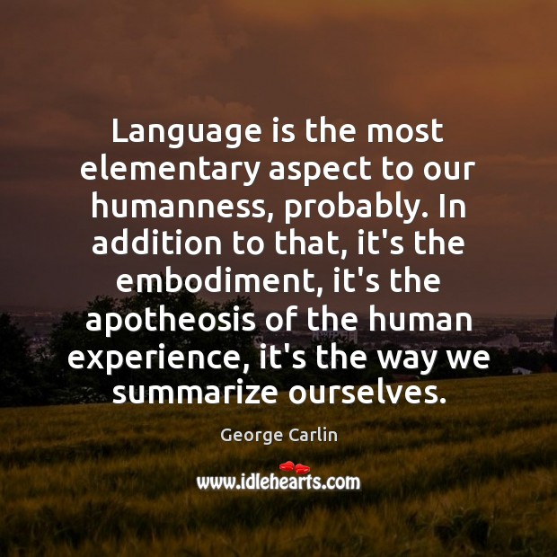 Image, Language is the most elementary aspect to our humanness, probably. In addition