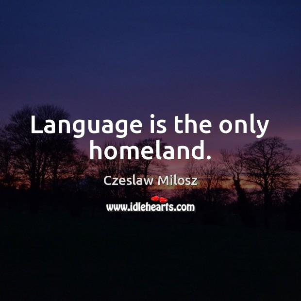 Language is the only homeland. Czeslaw Milosz Picture Quote