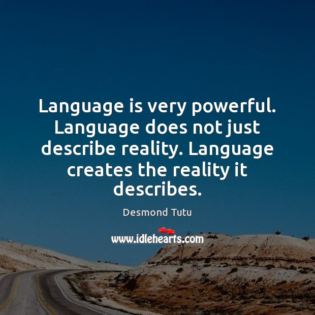Language is very powerful. Language does not just describe reality. Language creates Desmond Tutu Picture Quote