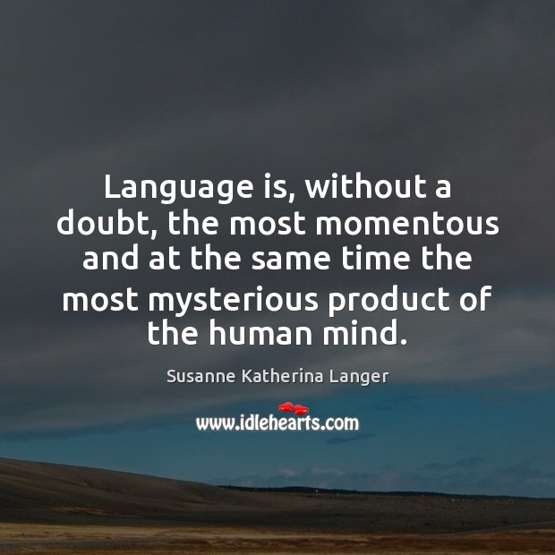Language is, without a doubt, the most momentous and at the same Susanne Katherina Langer Picture Quote