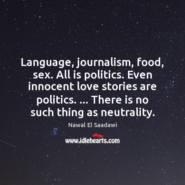 Nawal El Saadawi Picture Quote image saying: Language, journalism, food, sex. All is politics. Even innocent love stories are