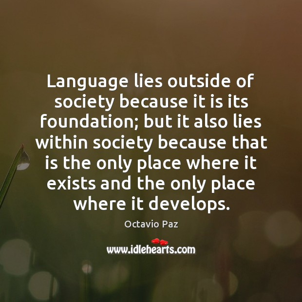 Language lies outside of society because it is its foundation; but it Octavio Paz Picture Quote