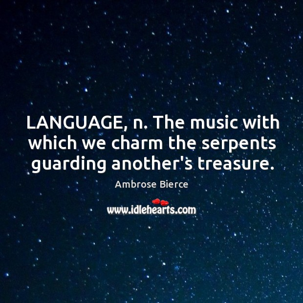 Image, LANGUAGE, n. The music with which we charm the serpents guarding another's treasure.