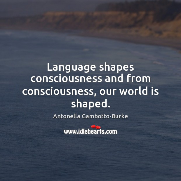 Image, Language shapes consciousness and from consciousness, our world is shaped.