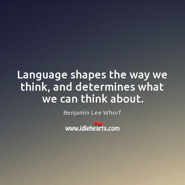 Image, Language shapes the way we think, and determines what we can think about.