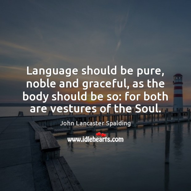Language should be pure, noble and graceful, as the body should be John Lancaster Spalding Picture Quote