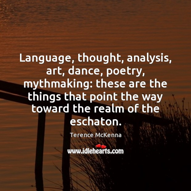Image, Language, thought, analysis, art, dance, poetry, mythmaking: these are the things that