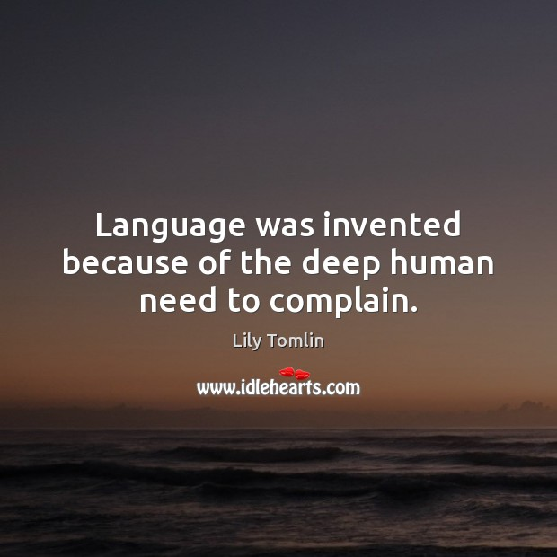 Image, Language was invented because of the deep human need to complain.