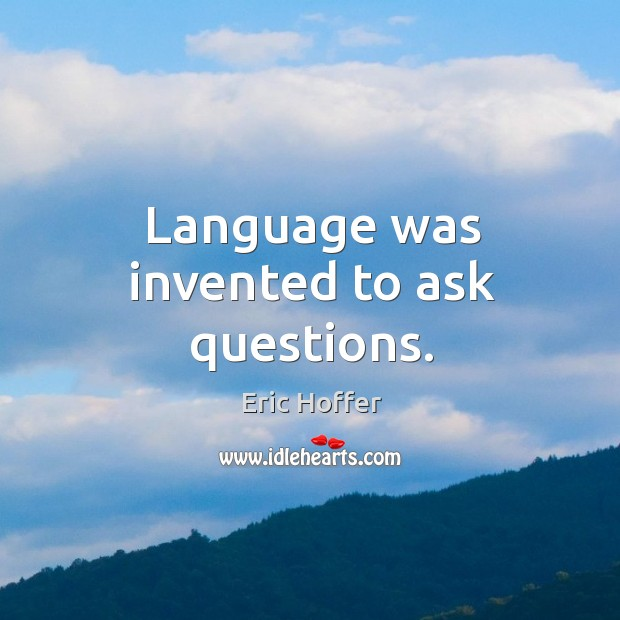 Language was invented to ask questions. Image